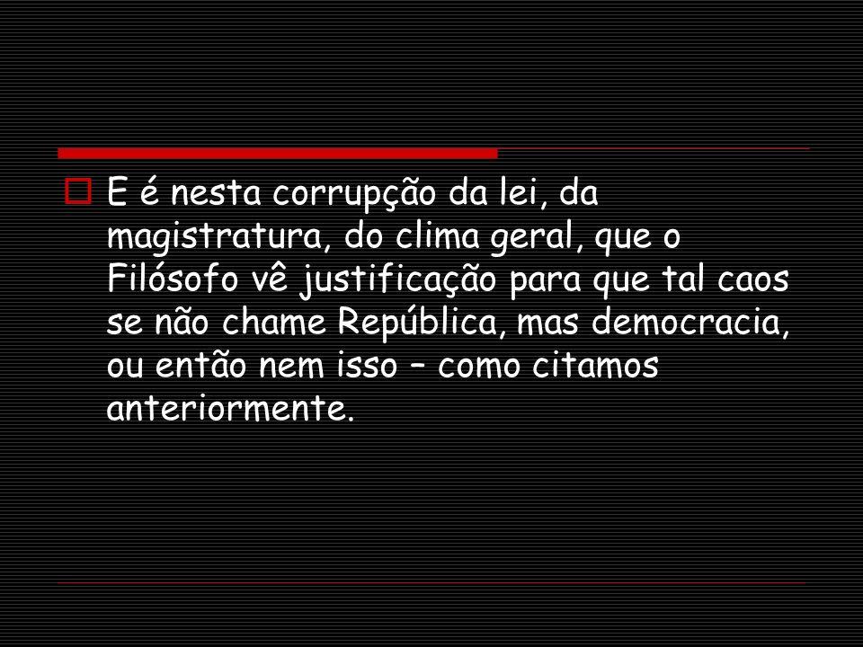 E é nesta corrupção da lei, da magistratura, do clima geral, que o Filósofo vê justificação para que tal caos se não chame República, mas democracia, ou então nem isso – como citamos anteriormente.