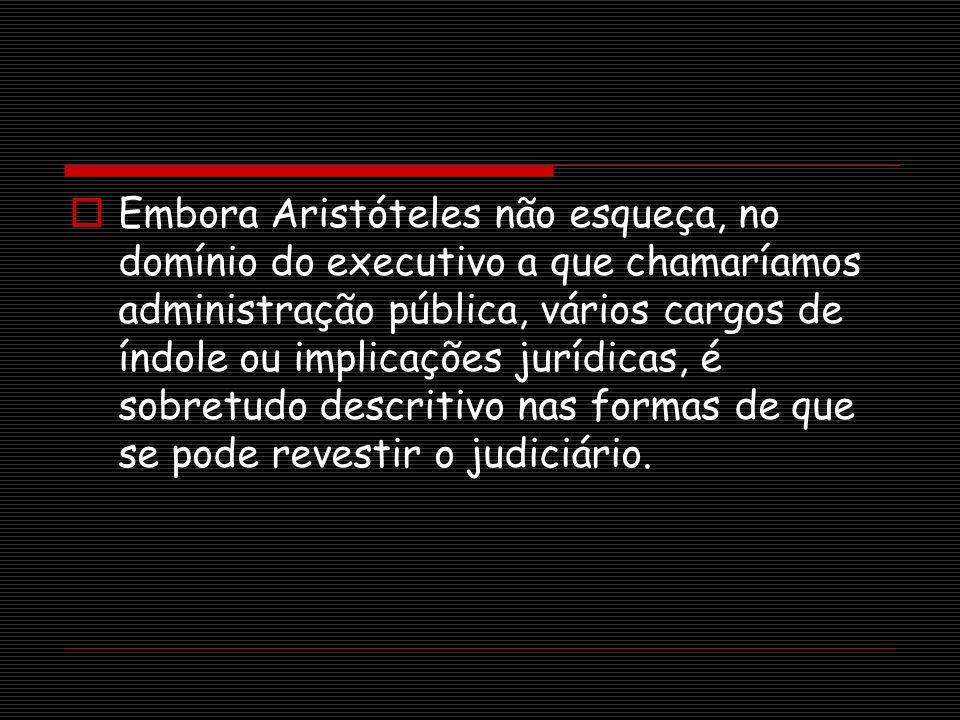 Embora Aristóteles não esqueça, no domínio do executivo a que chamaríamos administração pública, vários cargos de índole ou implicações jurídicas, é sobretudo descritivo nas formas de que se pode revestir o judiciário.