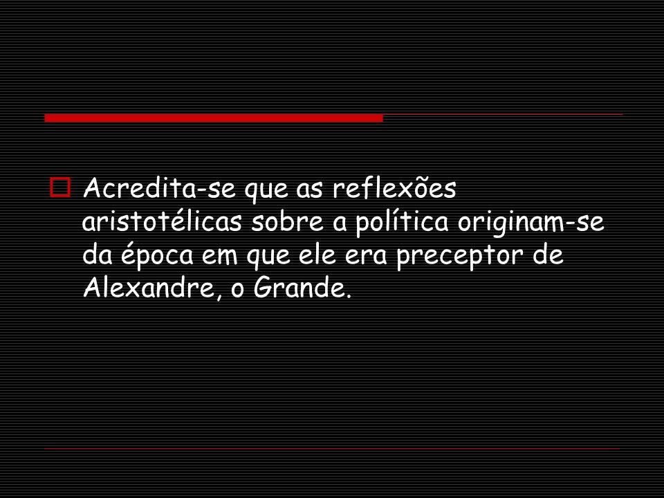 Acredita-se que as reflexões aristotélicas sobre a política originam-se da época em que ele era preceptor de Alexandre, o Grande.