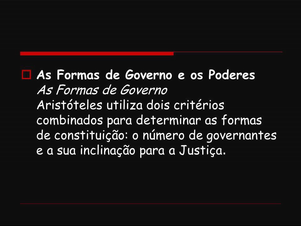 As Formas de Governo e os Poderes As Formas de Governo Aristóteles utiliza dois critérios combinados para determinar as formas de constituição: o número de governantes e a sua inclinação para a Justiça.