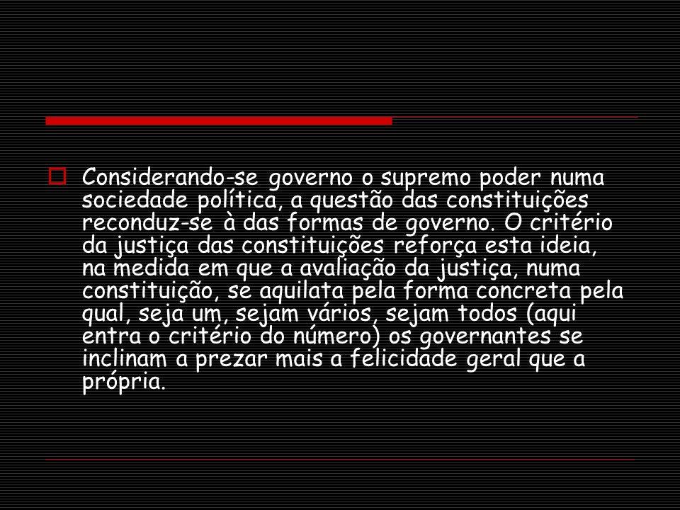 Considerando-se governo o supremo poder numa sociedade política, a questão das constituições reconduz-se à das formas de governo.
