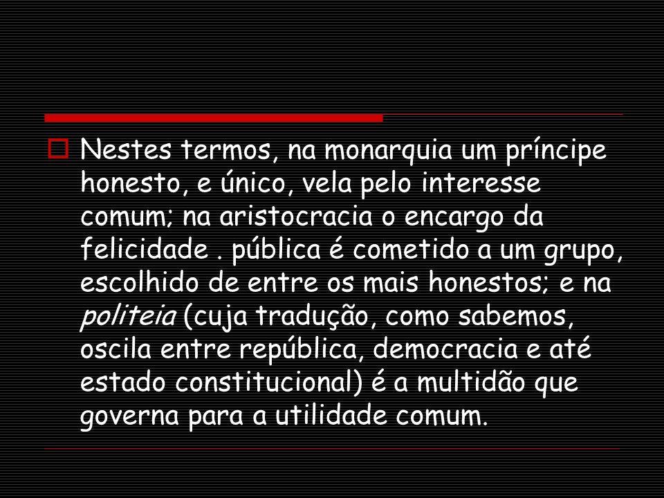 Nestes termos, na monarquia um príncipe honesto, e único, vela pelo interesse comum; na aristocracia o encargo da felicidade .