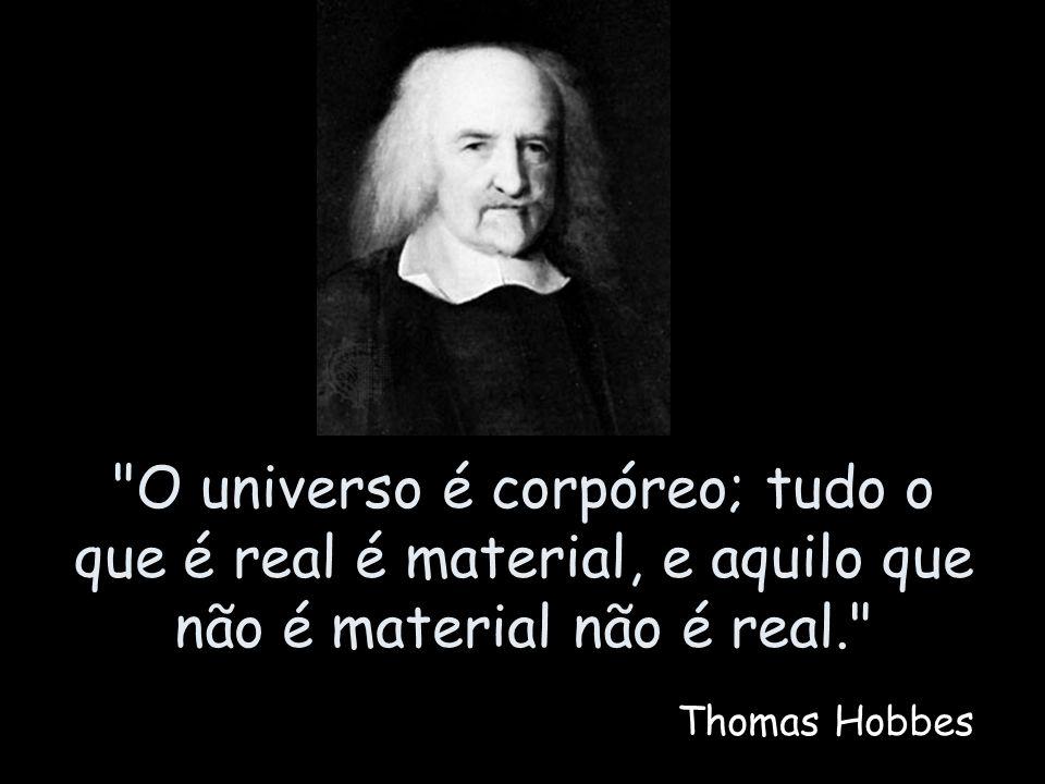 O universo é corpóreo; tudo o que é real é material, e aquilo que não é material não é real.