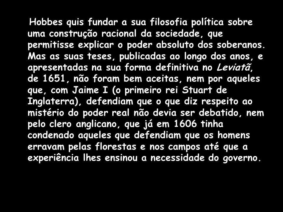 Hobbes quis fundar a sua filosofia política sobre uma construção racional da sociedade, que permitisse explicar o poder absoluto dos soberanos.