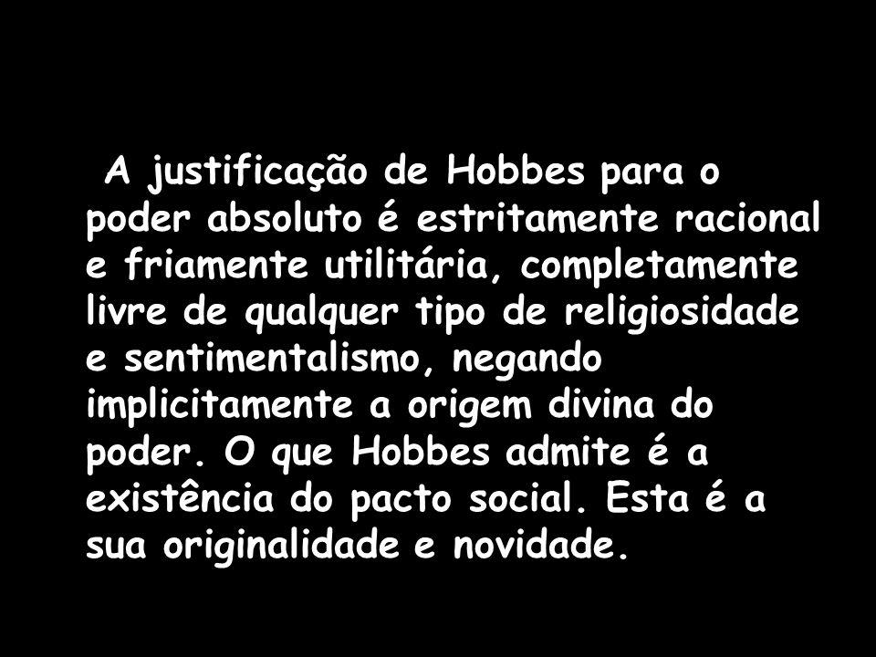 A justificação de Hobbes para o poder absoluto é estritamente racional e friamente utilitária, completamente livre de qualquer tipo de religiosidade e sentimentalismo, negando implicitamente a origem divina do poder.
