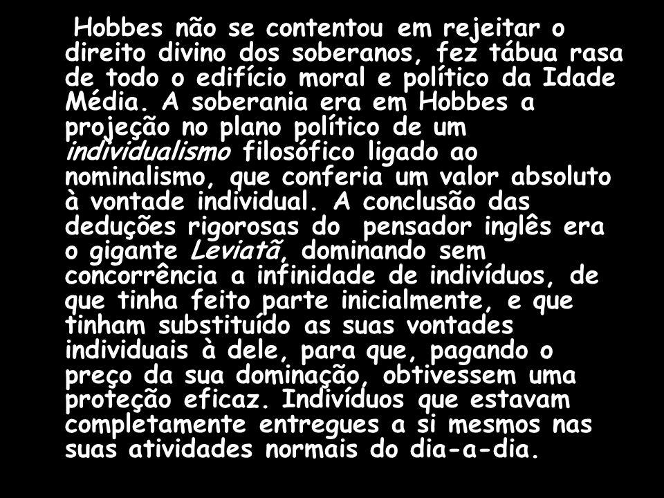 Hobbes não se contentou em rejeitar o direito divino dos soberanos, fez tábua rasa de todo o edifício moral e político da Idade Média.