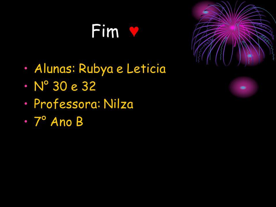 Fim ♥ Alunas: Rubya e Leticia N° 30 e 32 Professora: Nilza 7° Ano B