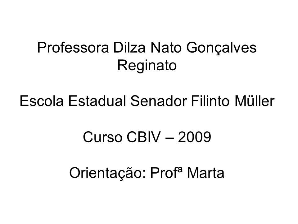 Professora Dilza Nato Gonçalves Reginato Escola Estadual Senador Filinto Müller Curso CBIV – 2009 Orientação: Profª Marta