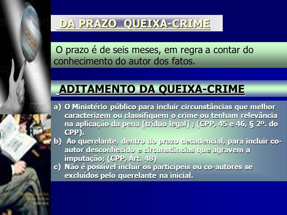 DA PRAZO QUEIXA-CRIMEO prazo é de seis meses, em regra a contar do conhecimento do autor dos fatos.