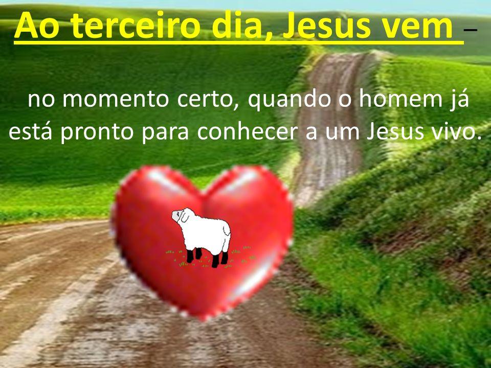 Ao terceiro dia, Jesus vem – no momento certo, quando o homem já está pronto para conhecer a um Jesus vivo.