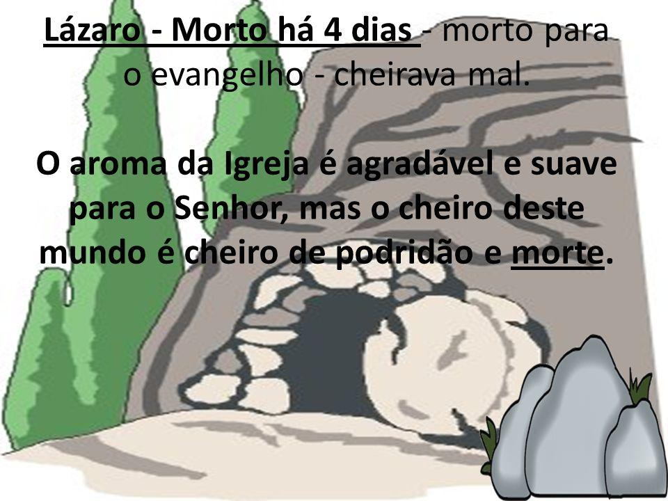 Lázaro - Morto há 4 dias - morto para o evangelho - cheirava mal