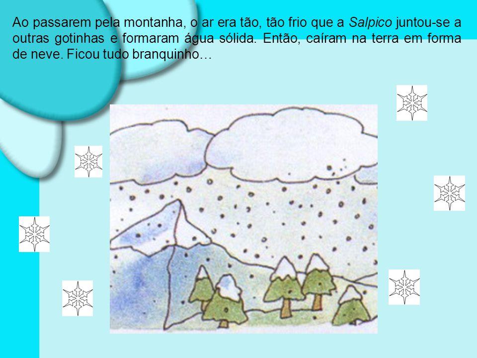 Ao passarem pela montanha, o ar era tão, tão frio que a Salpico juntou-se a outras gotinhas e formaram água sólida.
