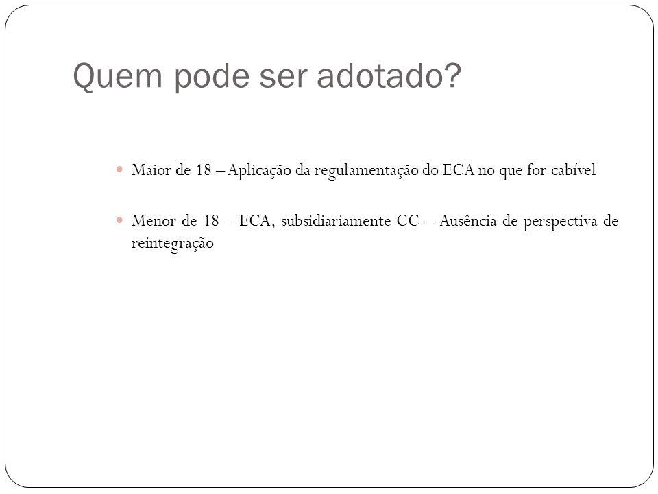 Quem pode ser adotado Maior de 18 – Aplicação da regulamentação do ECA no que for cabível.
