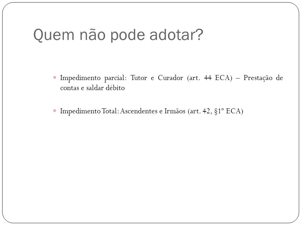 Quem não pode adotar Impedimento parcial: Tutor e Curador (art. 44 ECA) – Prestação de contas e saldar débito.