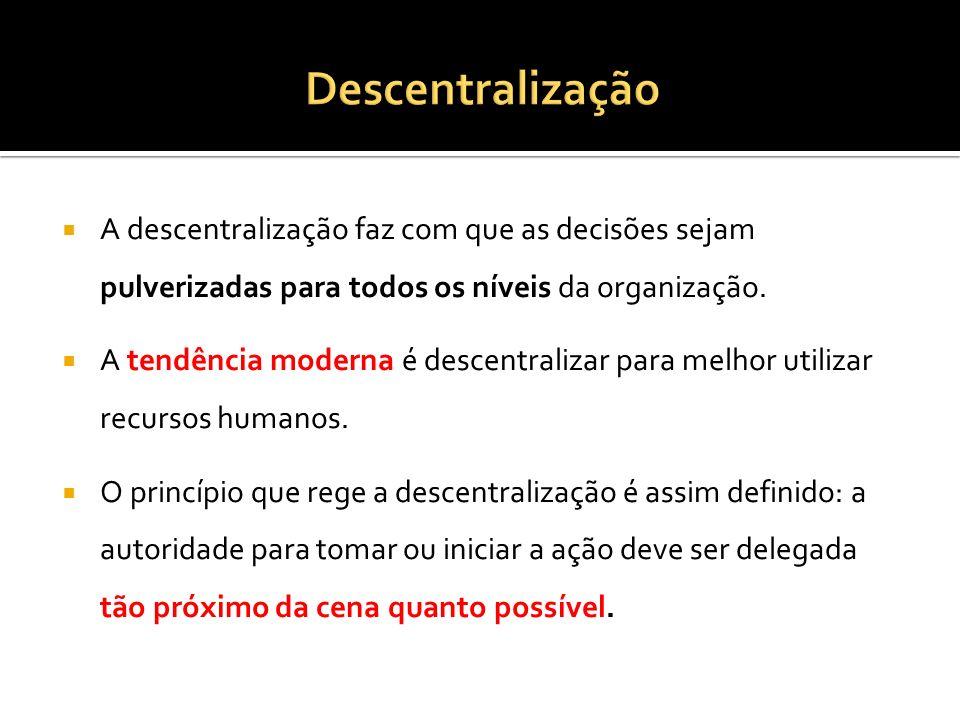 Descentralização A descentralização faz com que as decisões sejam pulverizadas para todos os níveis da organização.