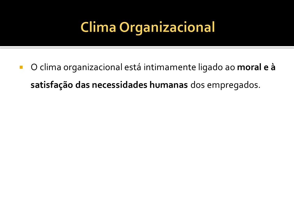 Clima Organizacional O clima organizacional está intimamente ligado ao moral e à satisfação das necessidades humanas dos empregados.