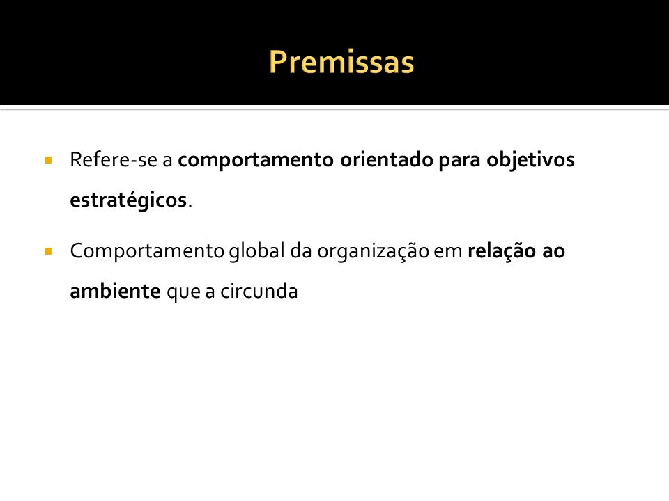 Premissas Refere-se a comportamento orientado para objetivos estratégicos.