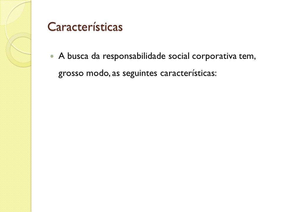 Características A busca da responsabilidade social corporativa tem, grosso modo, as seguintes características: