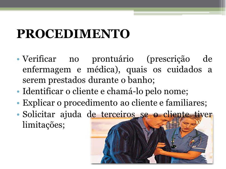 PROCEDIMENTO Verificar no prontuário (prescrição de enfermagem e médica), quais os cuidados a serem prestados durante o banho;