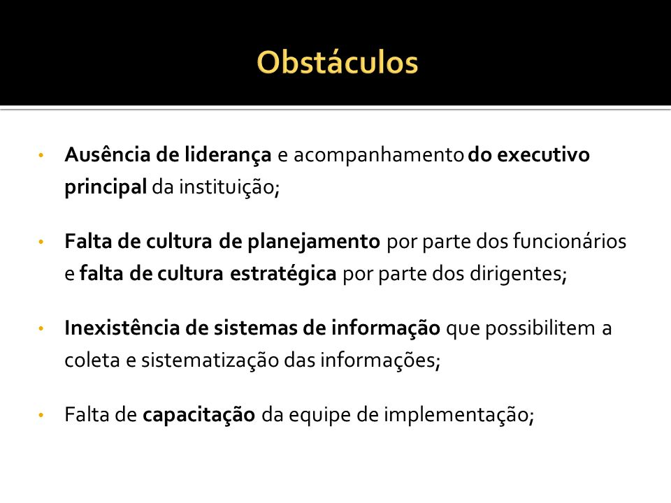 ObstáculosAusência de liderança e acompanhamento do executivo principal da instituição;