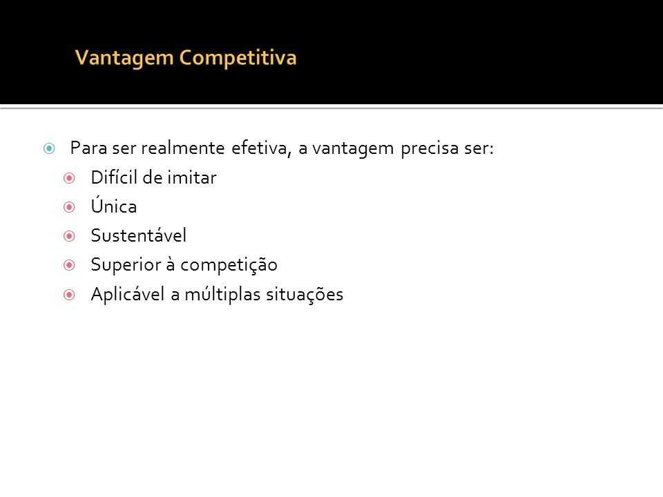 Vantagem Competitiva Para ser realmente efetiva, a vantagem precisa ser: Difícil de imitar. Única.