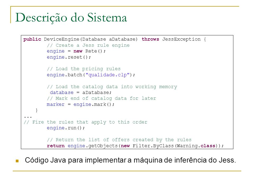 Descrição do Sistema public DeviceEngine(Database aDatabase) throws JessException { // Create a Jess rule engine.