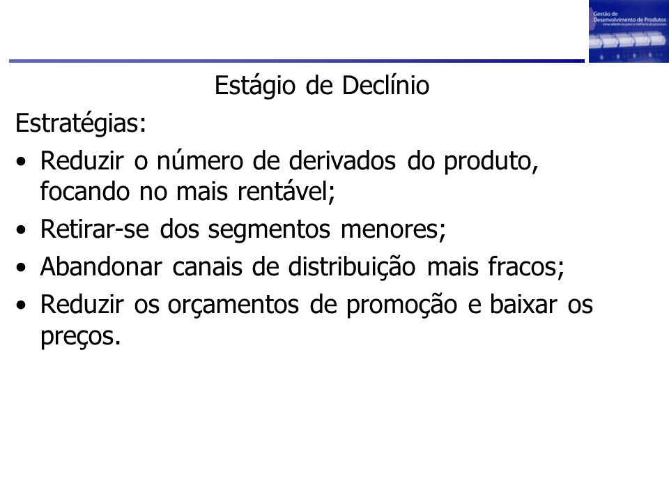 Estágio de Declínio Estratégias: Reduzir o número de derivados do produto, focando no mais rentável;