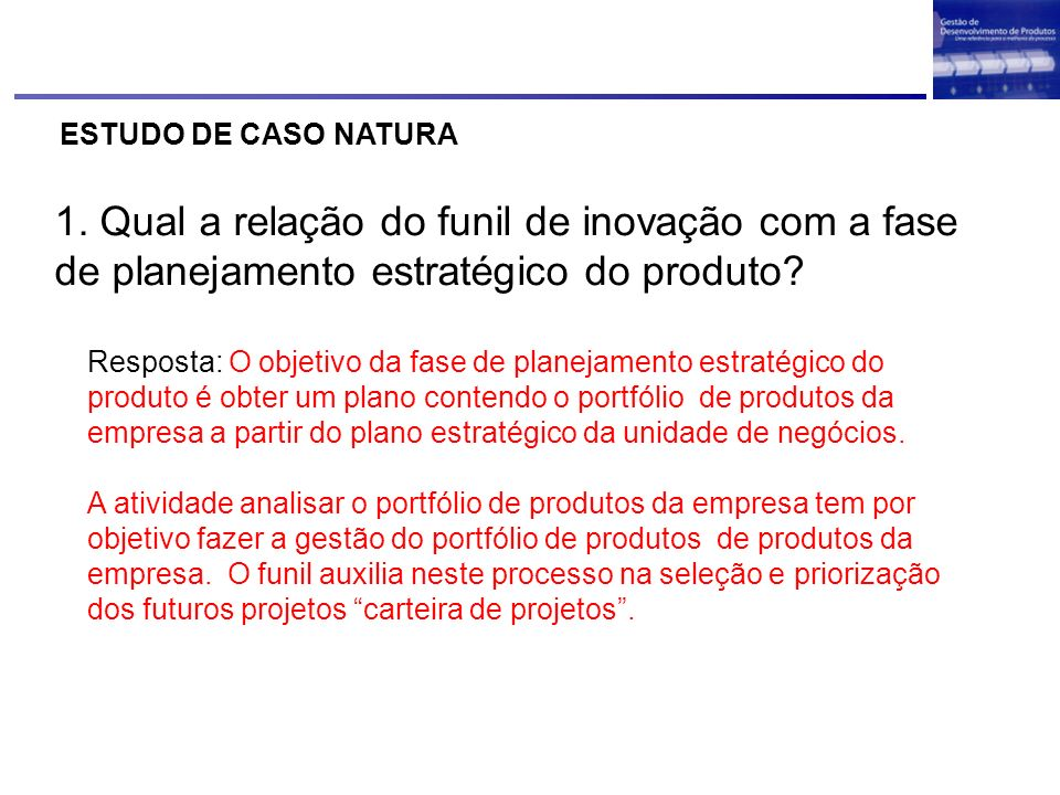 ESTUDO DE CASO NATURA 1. Qual a relação do funil de inovação com a fase de planejamento estratégico do produto