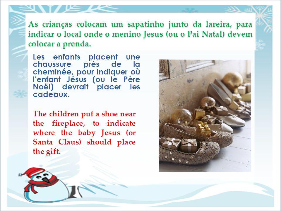As crianças colocam um sapatinho junto da lareira, para indicar o local onde o menino Jesus (ou o Pai Natal) devem colocar a prenda.