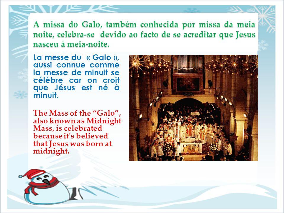 A missa do Galo, também conhecida por missa da meia noite, celebra-se devido ao facto de se acreditar que Jesus nasceu à meia-noite.