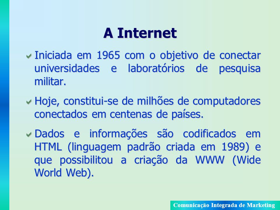 A Internet Iniciada em 1965 com o objetivo de conectar universidades e laboratórios de pesquisa militar.