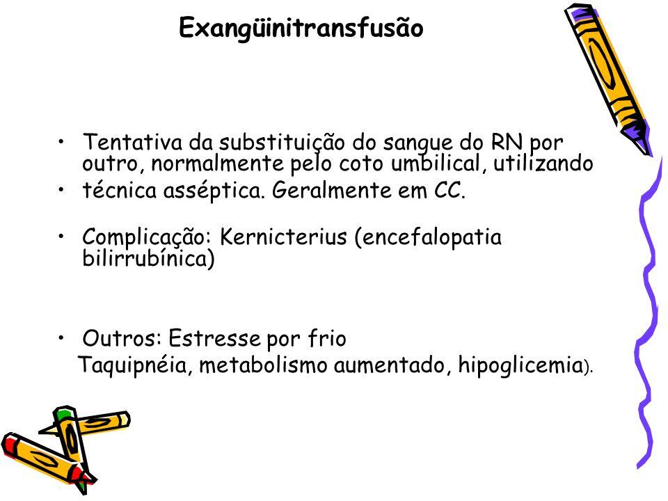 Exangüinitransfusão Tentativa da substituição do sangue do RN por outro, normalmente pelo coto umbilical, utilizando.