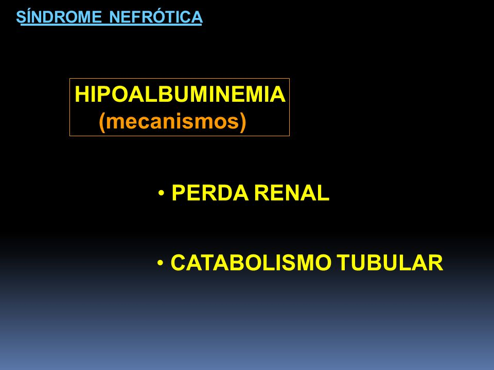 HIPOALBUMINEMIA (mecanismos) PERDA RENAL CATABOLISMO TUBULAR