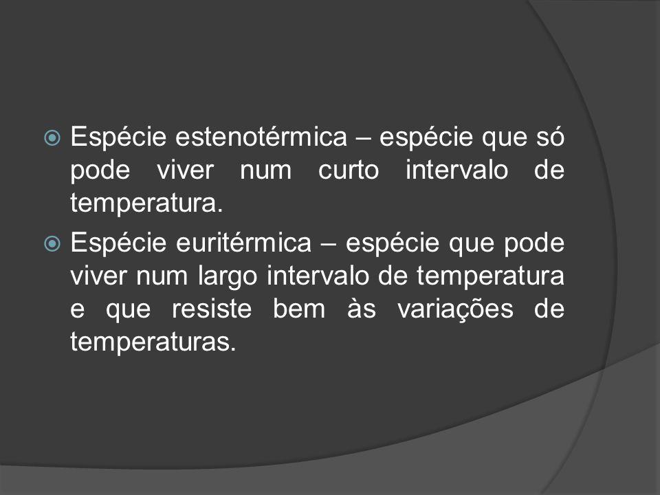 Espécie estenotérmica – espécie que só pode viver num curto intervalo de temperatura.