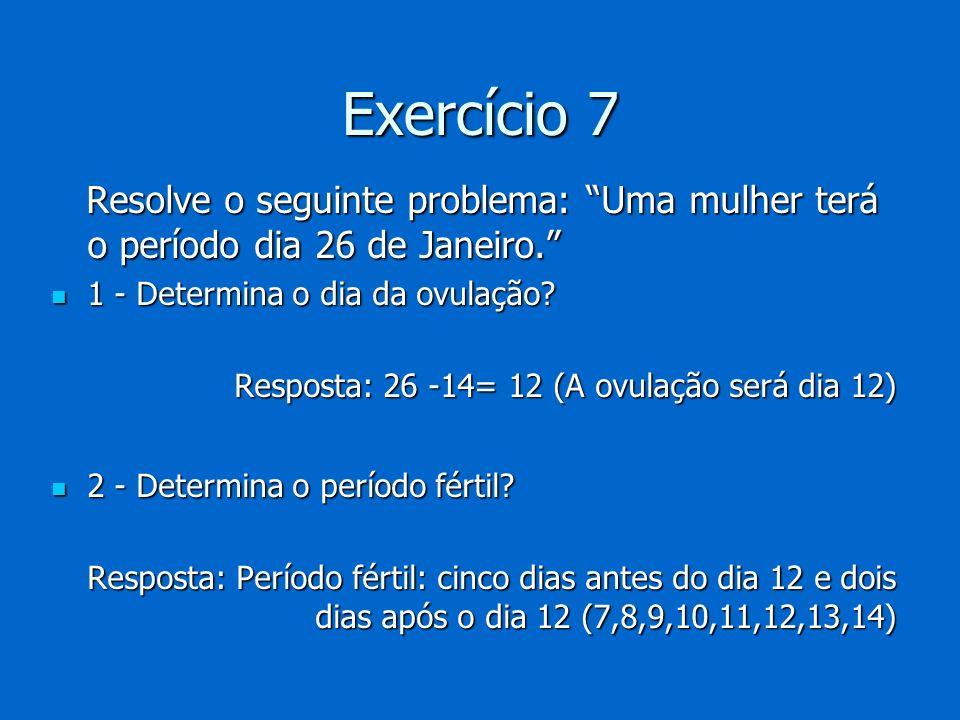 Exercício 7 Resolve o seguinte problema: Uma mulher terá o período dia 26 de Janeiro. 1 - Determina o dia da ovulação