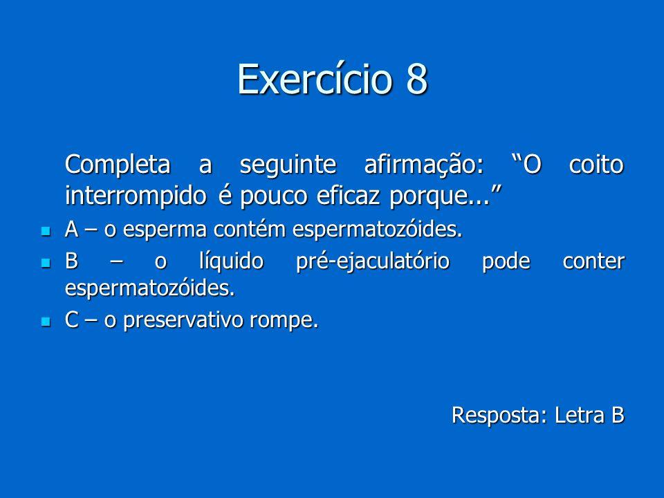 Exercício 8 Completa a seguinte afirmação: O coito interrompido é pouco eficaz porque... A – o esperma contém espermatozóides.
