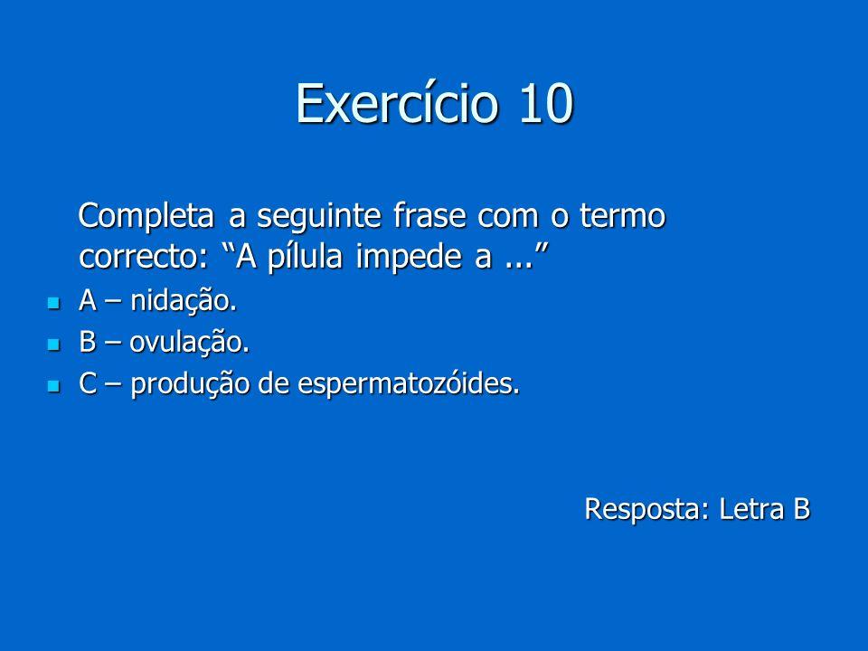 Exercício 10 Completa a seguinte frase com o termo correcto: A pílula impede a ... A – nidação. B – ovulação.