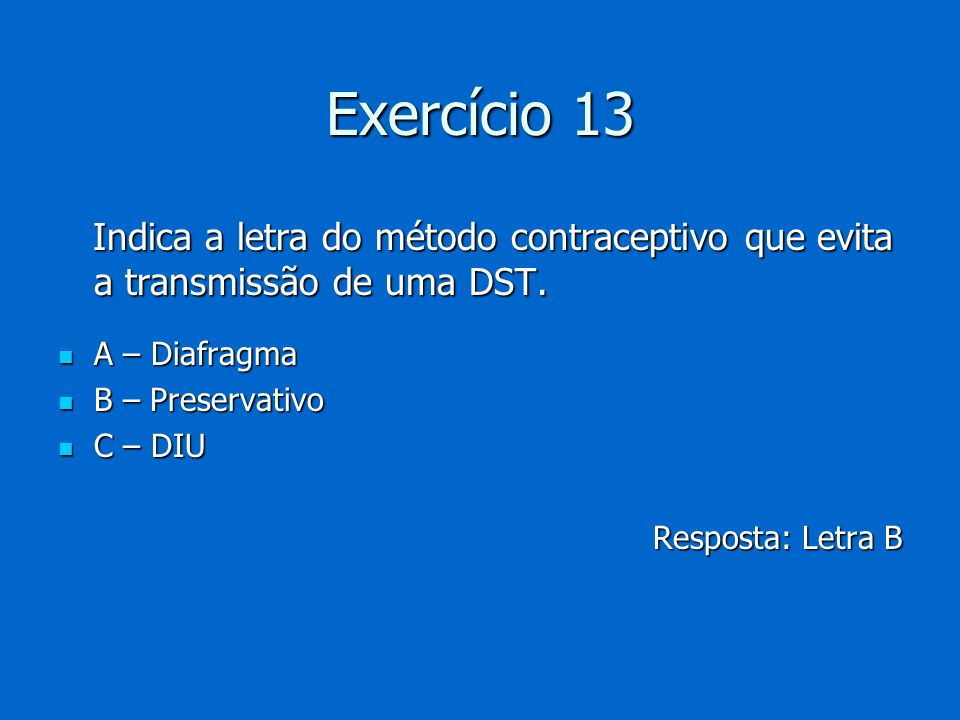 Exercício 13 Indica a letra do método contraceptivo que evita a transmissão de uma DST. A – Diafragma.