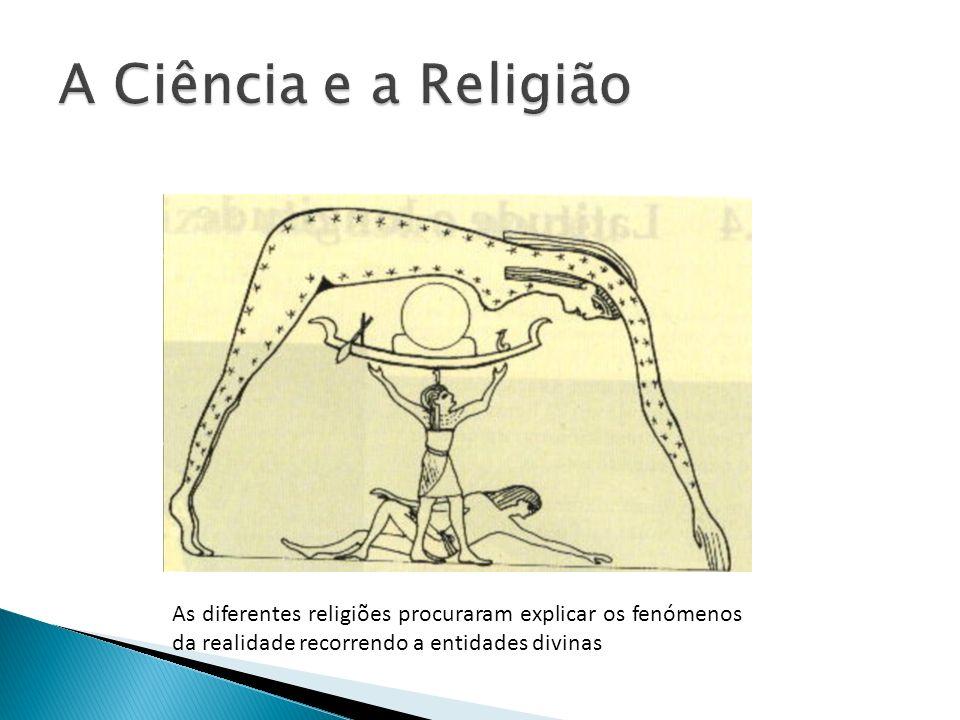 A Ciência e a Religião As diferentes religiões procuraram explicar os fenómenos da realidade recorrendo a entidades divinas.
