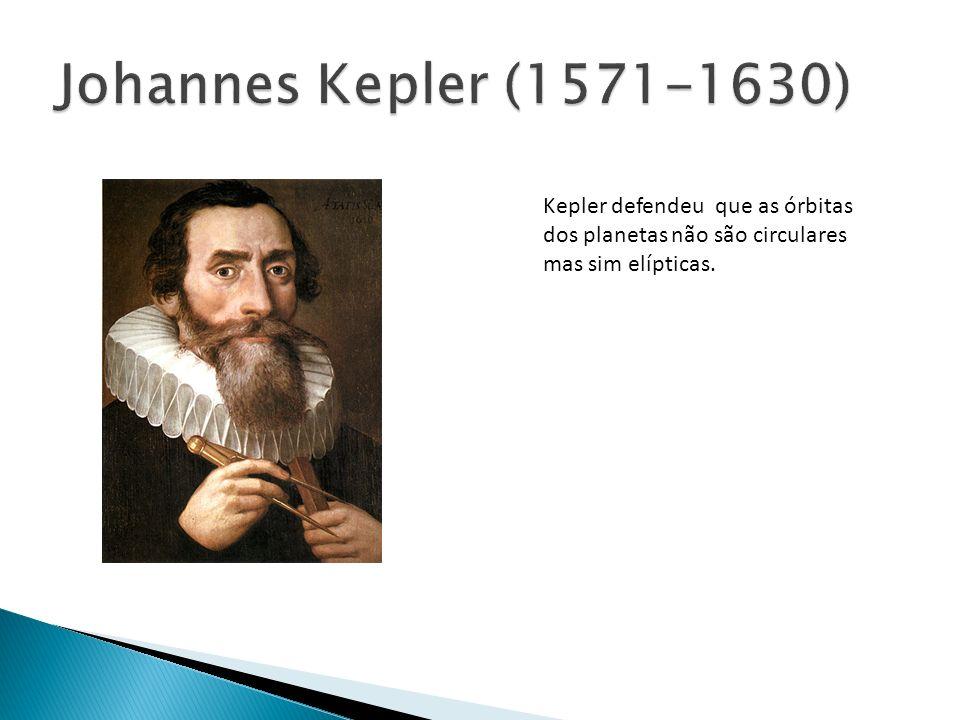Johannes Kepler (1571-1630)Kepler defendeu que as órbitas dos planetas não são circulares mas sim elípticas.