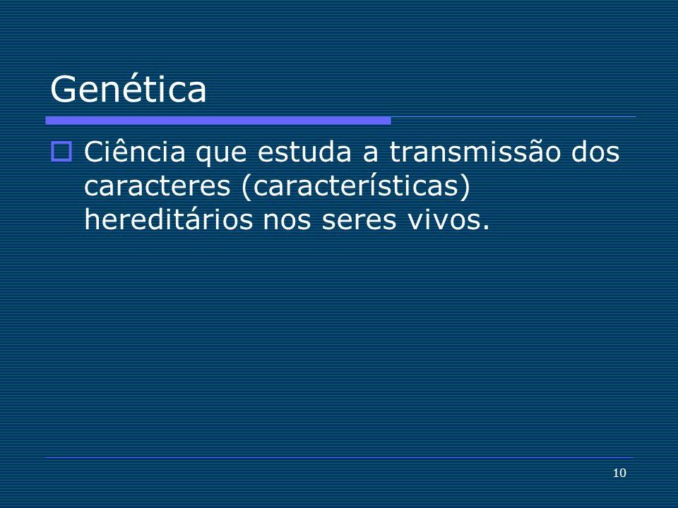 Genética Ciência que estuda a transmissão dos caracteres (características) hereditários nos seres vivos.