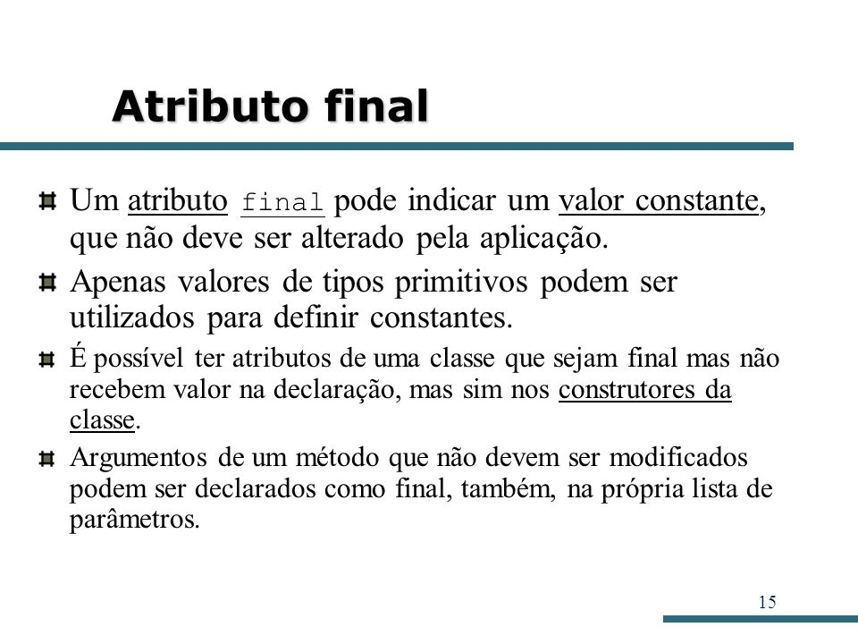 Atributo final Um atributo final pode indicar um valor constante, que não deve ser alterado pela aplicação.