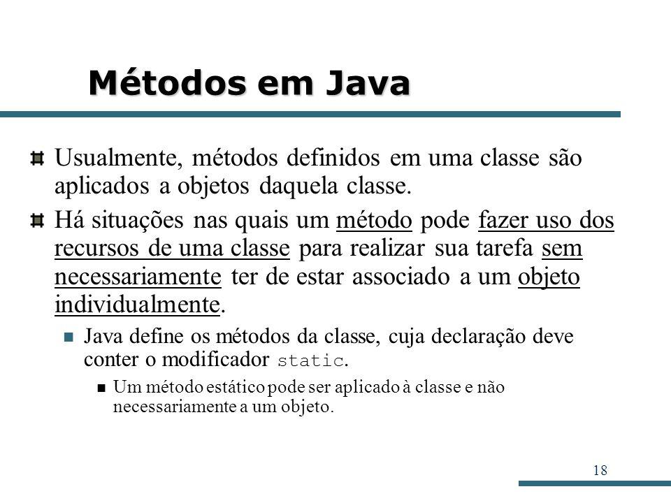 Métodos em Java Usualmente, métodos definidos em uma classe são aplicados a objetos daquela classe.