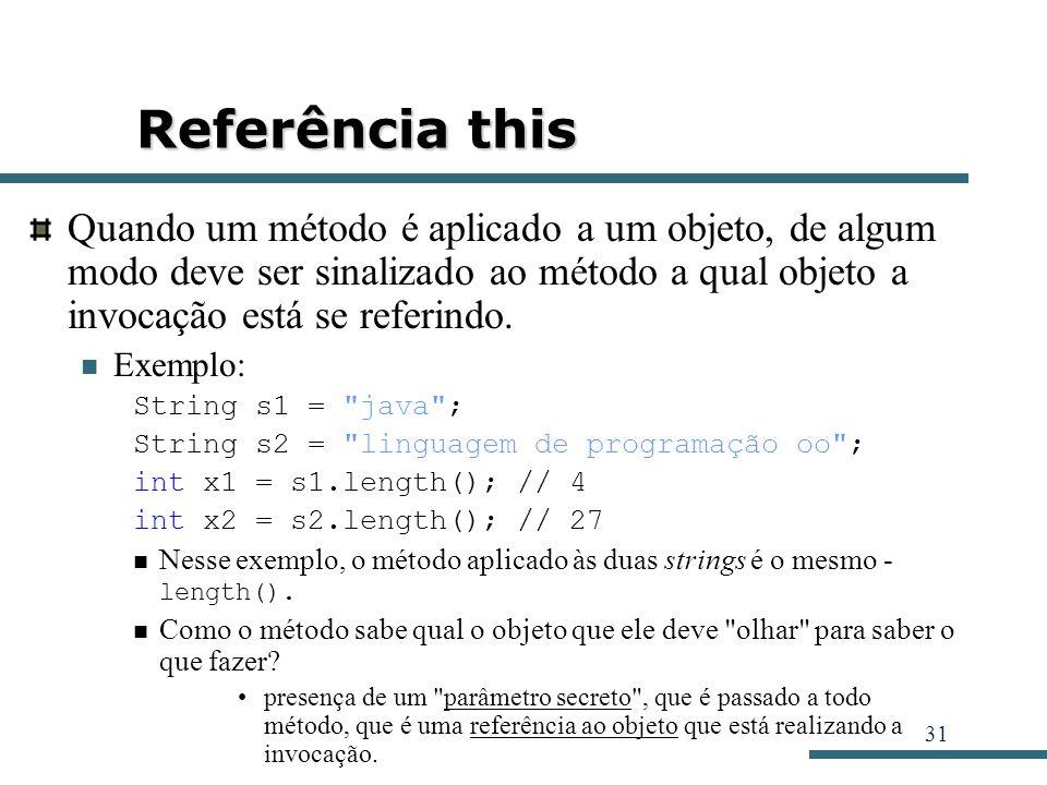 Referência this Quando um método é aplicado a um objeto, de algum modo deve ser sinalizado ao método a qual objeto a invocação está se referindo.