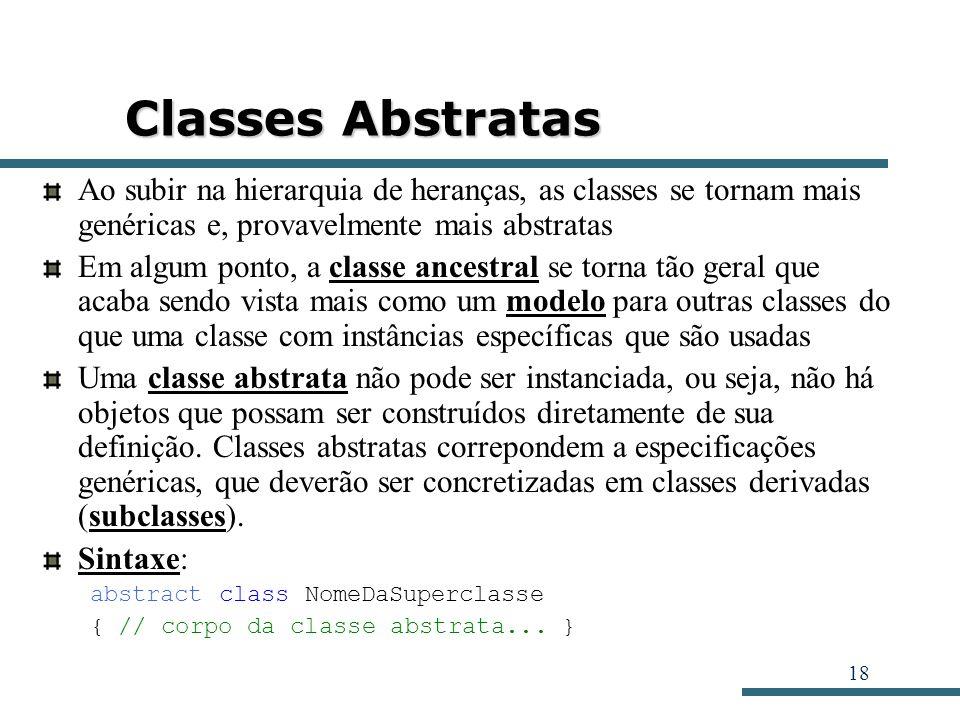 Classes AbstratasAo subir na hierarquia de heranças, as classes se tornam mais genéricas e, provavelmente mais abstratas.