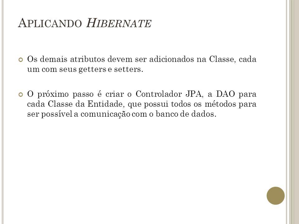 Aplicando Hibernate Os demais atributos devem ser adicionados na Classe, cada um com seus getters e setters.