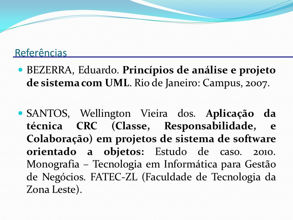 Referências BEZERRA, Eduardo. Princípios de análise e projeto de sistema com UML. Rio de Janeiro: Campus, 2007.