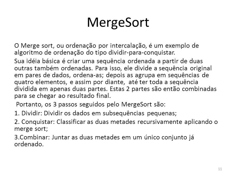 MergeSort O Merge sort, ou ordenação por intercalação, é um exemplo de algoritmo de ordenação do tipo dividir-para-conquistar.