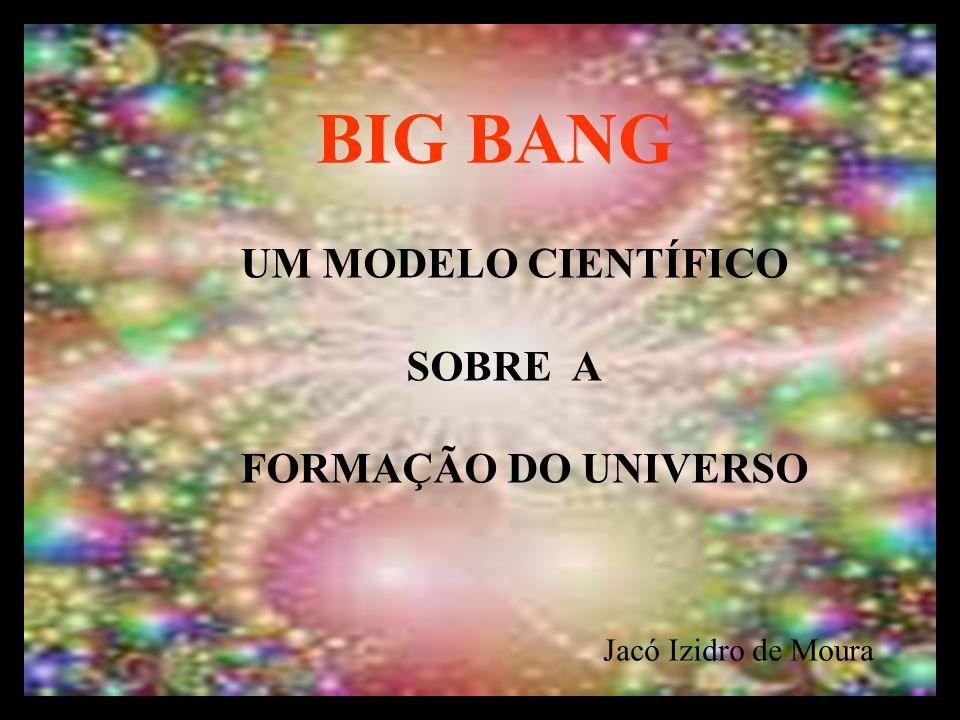 BIG BANG UM MODELO CIENTÍFICO SOBRE A FORMAÇÃO DO UNIVERSO