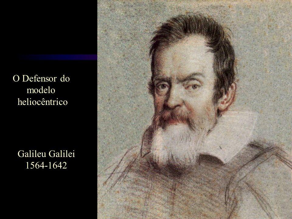 O Defensor do modelo heliocêntrico Galileu Galilei 1564-1642